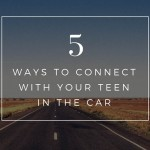 5 ways to connect with your teen in the car